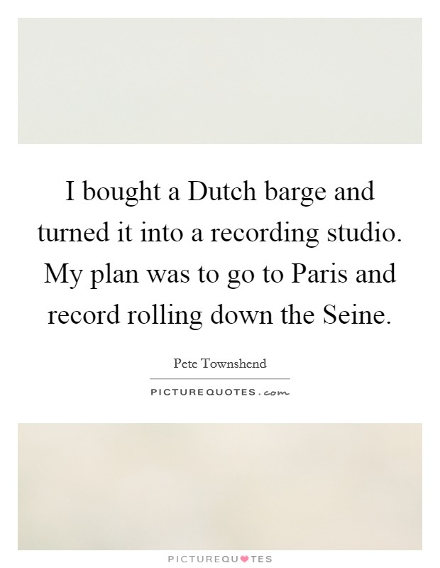 I bought a Dutch barge and turned it into a recording studio. My plan was to go to Paris and record rolling down the Seine Picture Quote #1