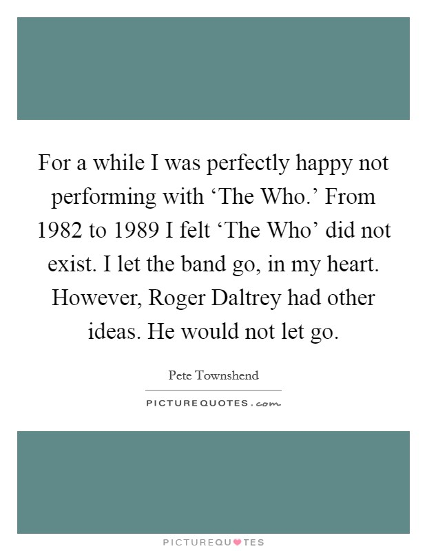 For a while I was perfectly happy not performing with 'The Who.' From 1982 to 1989 I felt 'The Who' did not exist. I let the band go, in my heart. However, Roger Daltrey had other ideas. He would not let go Picture Quote #1