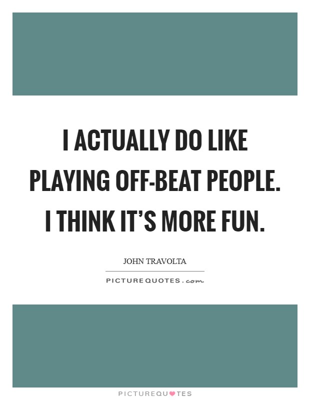 I actually do like playing off-beat people. I think it's more fun Picture Quote #1