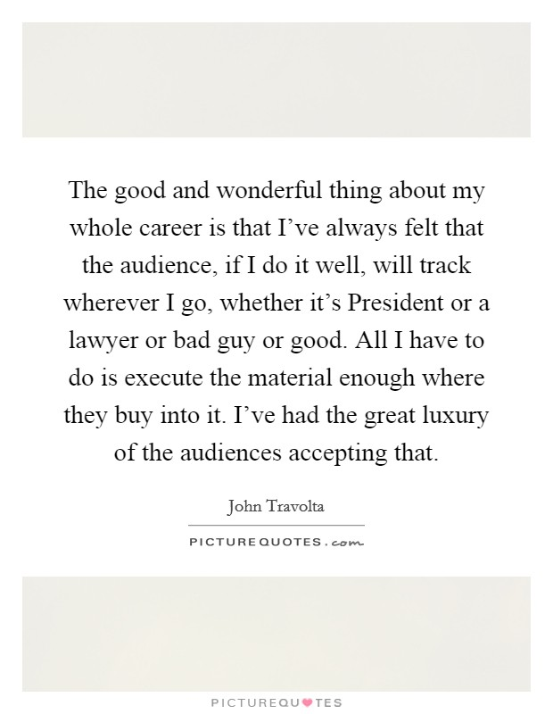 The good and wonderful thing about my whole career is that I've always felt that the audience, if I do it well, will track wherever I go, whether it's President or a lawyer or bad guy or good. All I have to do is execute the material enough where they buy into it. I've had the great luxury of the audiences accepting that Picture Quote #1