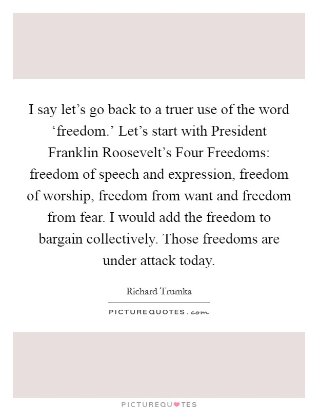 I say let's go back to a truer use of the word 'freedom.' Let's start with President Franklin Roosevelt's Four Freedoms: freedom of speech and expression, freedom of worship, freedom from want and freedom from fear. I would add the freedom to bargain collectively. Those freedoms are under attack today Picture Quote #1