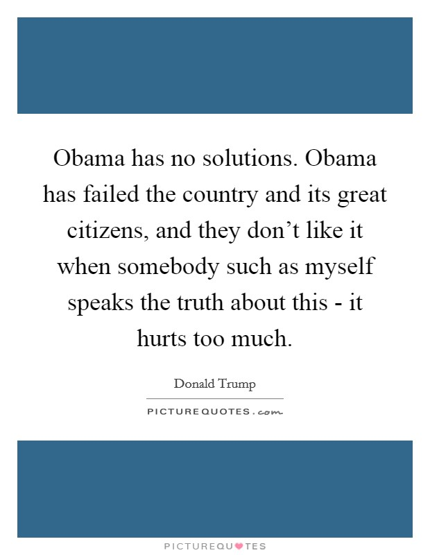 Obama has no solutions. Obama has failed the country and its great citizens, and they don't like it when somebody such as myself speaks the truth about this - it hurts too much Picture Quote #1