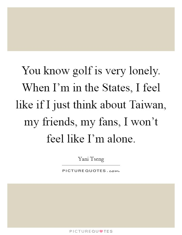 You know golf is very lonely. When I'm in the States, I feel like if I just think about Taiwan, my friends, my fans, I won't feel like I'm alone Picture Quote #1