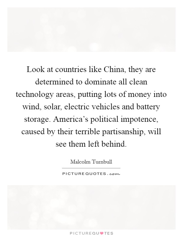 Look at countries like China, they are determined to dominate all clean technology areas, putting lots of money into wind, solar, electric vehicles and battery storage. America's political impotence, caused by their terrible partisanship, will see them left behind Picture Quote #1