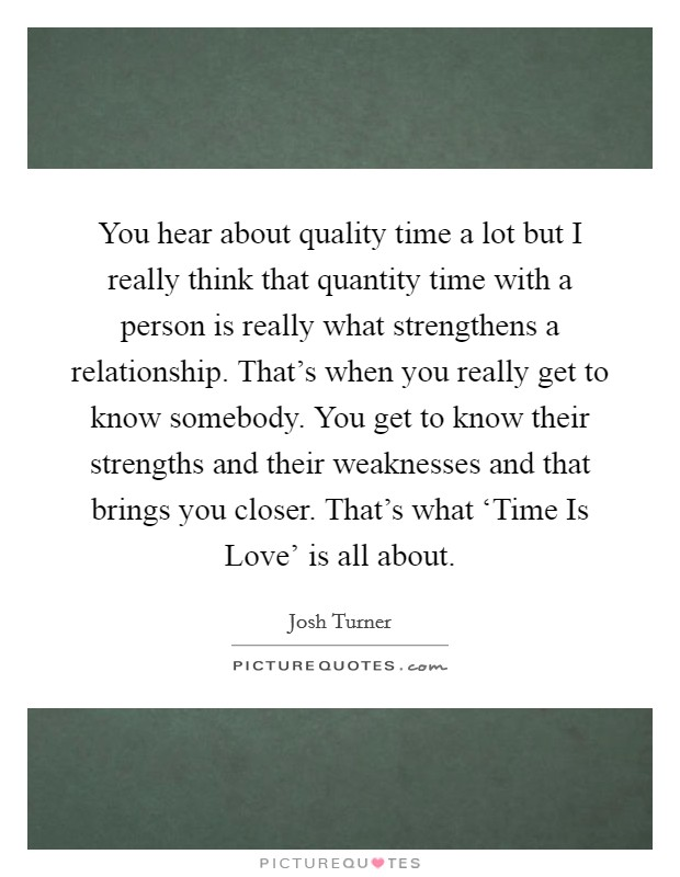 You hear about quality time a lot but I really think that quantity time with a person is really what strengthens a relationship. That's when you really get to know somebody. You get to know their strengths and their weaknesses and that brings you closer. That's what 'Time Is Love' is all about Picture Quote #1