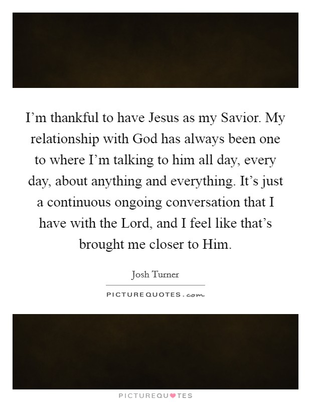 I'm thankful to have Jesus as my Savior. My relationship with God has always been one to where I'm talking to him all day, every day, about anything and everything. It's just a continuous ongoing conversation that I have with the Lord, and I feel like that's brought me closer to Him Picture Quote #1