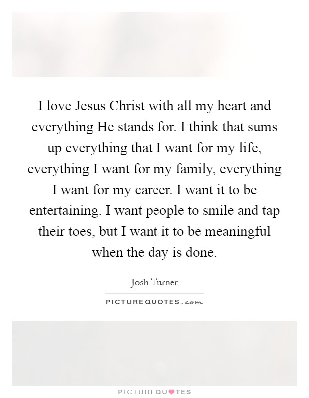I love Jesus Christ with all my heart and everything He stands for. I think that sums up everything that I want for my life, everything I want for my family, everything I want for my career. I want it to be entertaining. I want people to smile and tap their toes, but I want it to be meaningful when the day is done Picture Quote #1