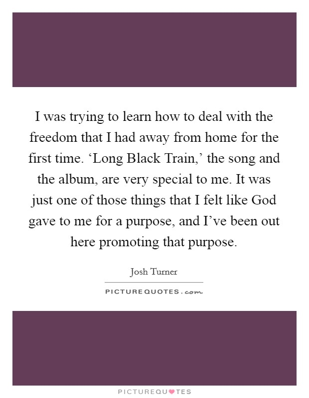 I was trying to learn how to deal with the freedom that I had away from home for the first time. 'Long Black Train,' the song and the album, are very special to me. It was just one of those things that I felt like God gave to me for a purpose, and I've been out here promoting that purpose Picture Quote #1
