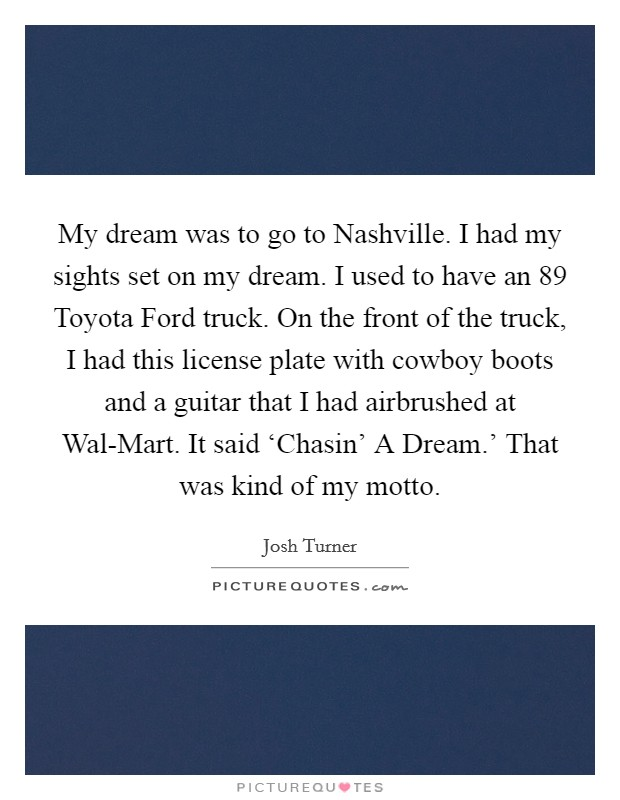 My dream was to go to Nashville. I had my sights set on my dream. I used to have an  89 Toyota Ford truck. On the front of the truck, I had this license plate with cowboy boots and a guitar that I had airbrushed at Wal-Mart. It said 'Chasin' A Dream.' That was kind of my motto Picture Quote #1