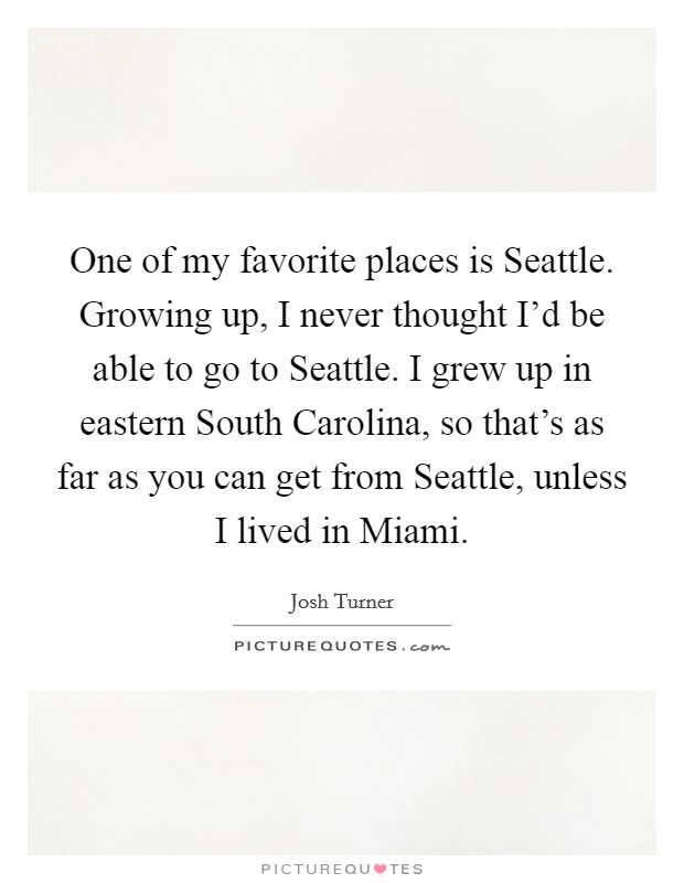 One of my favorite places is Seattle. Growing up, I never thought I'd be able to go to Seattle. I grew up in eastern South Carolina, so that's as far as you can get from Seattle, unless I lived in Miami Picture Quote #1