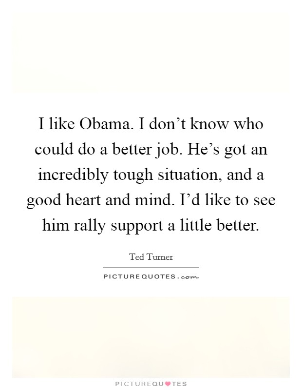 I like Obama. I don't know who could do a better job. He's got an incredibly tough situation, and a good heart and mind. I'd like to see him rally support a little better Picture Quote #1