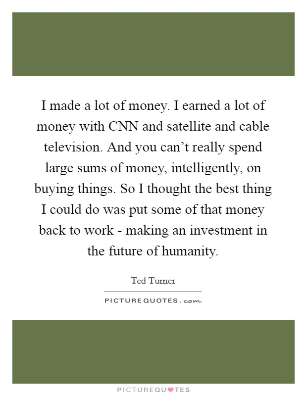 I made a lot of money. I earned a lot of money with CNN and satellite and cable television. And you can't really spend large sums of money, intelligently, on buying things. So I thought the best thing I could do was put some of that money back to work - making an investment in the future of humanity Picture Quote #1