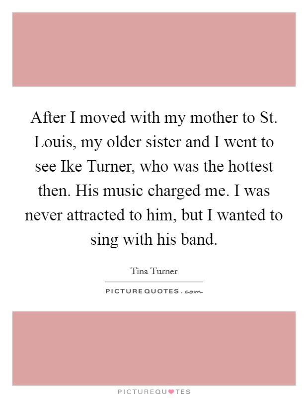 After I moved with my mother to St. Louis, my older sister and I went to see Ike Turner, who was the hottest then. His music charged me. I was never attracted to him, but I wanted to sing with his band Picture Quote #1