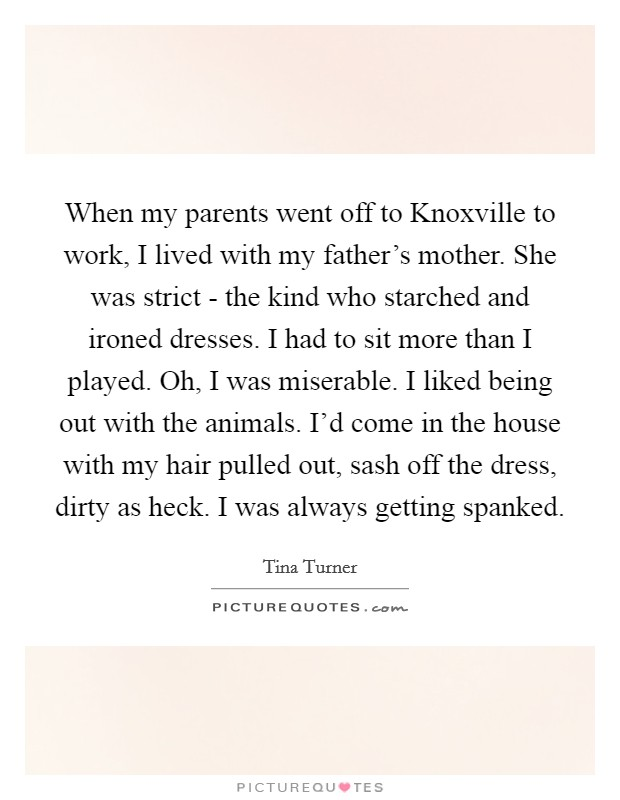 When my parents went off to Knoxville to work, I lived with my father's mother. She was strict - the kind who starched and ironed dresses. I had to sit more than I played. Oh, I was miserable. I liked being out with the animals. I'd come in the house with my hair pulled out, sash off the dress, dirty as heck. I was always getting spanked Picture Quote #1