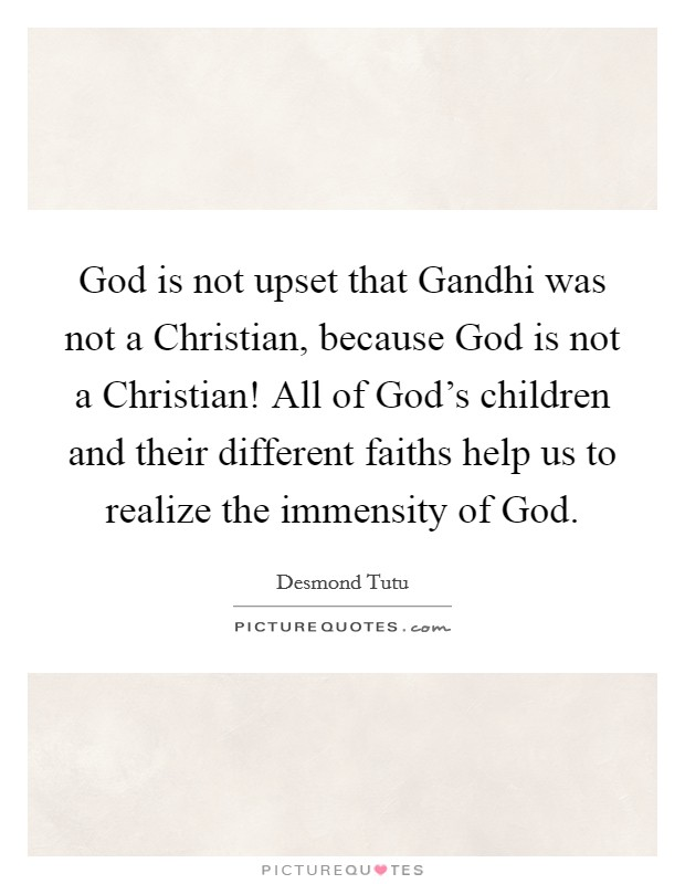 God is not upset that Gandhi was not a Christian, because God is not a Christian! All of God's children and their different faiths help us to realize the immensity of God Picture Quote #1
