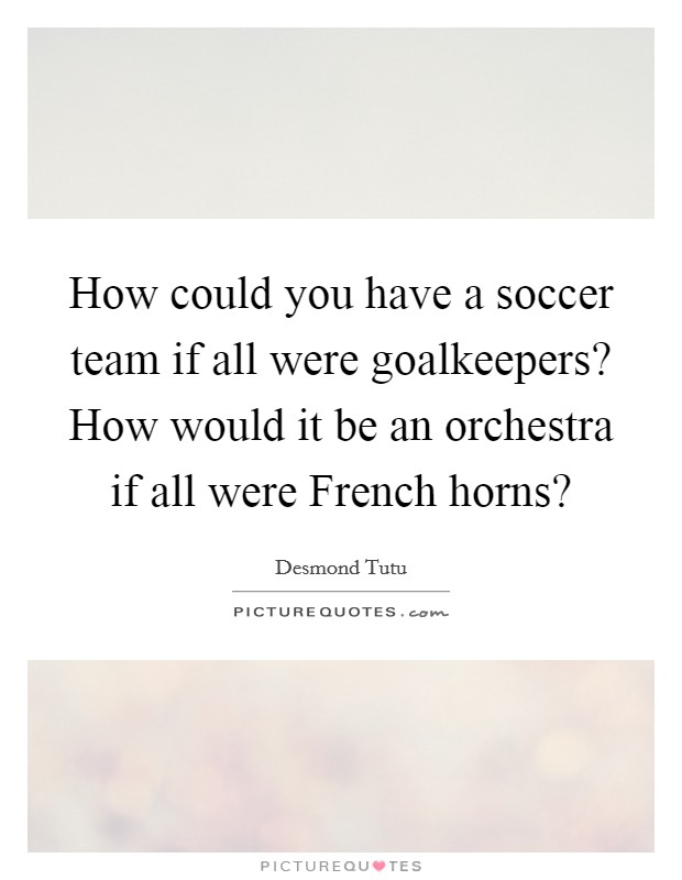 How could you have a soccer team if all were goalkeepers? How would it be an orchestra if all were French horns? Picture Quote #1