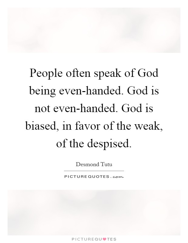 People often speak of God being even-handed. God is not even-handed. God is biased, in favor of the weak, of the despised Picture Quote #1