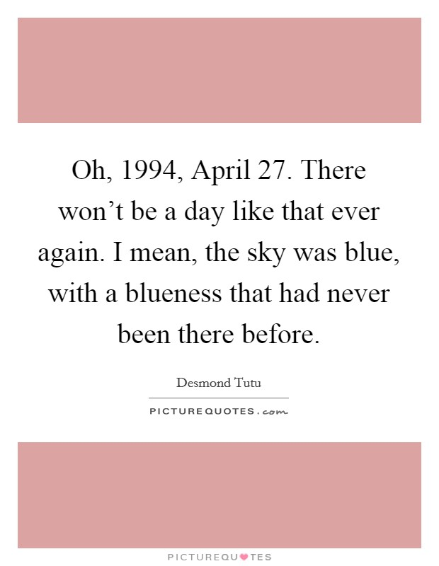 Oh, 1994, April 27. There won't be a day like that ever again. I mean, the sky was blue, with a blueness that had never been there before Picture Quote #1