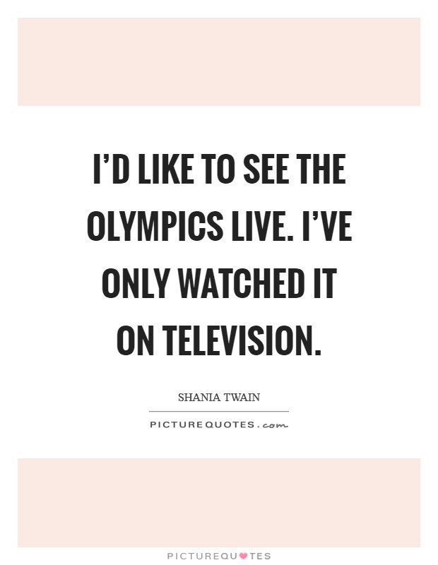 I'd like to see the Olympics live. I've only watched it on television Picture Quote #1