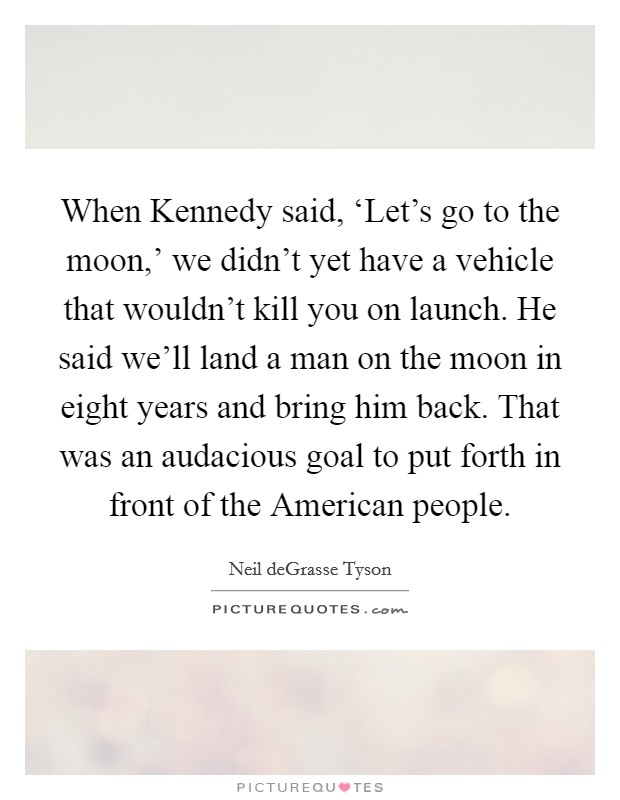 When Kennedy said, 'Let's go to the moon,' we didn't yet have a vehicle that wouldn't kill you on launch. He said we'll land a man on the moon in eight years and bring him back. That was an audacious goal to put forth in front of the American people Picture Quote #1