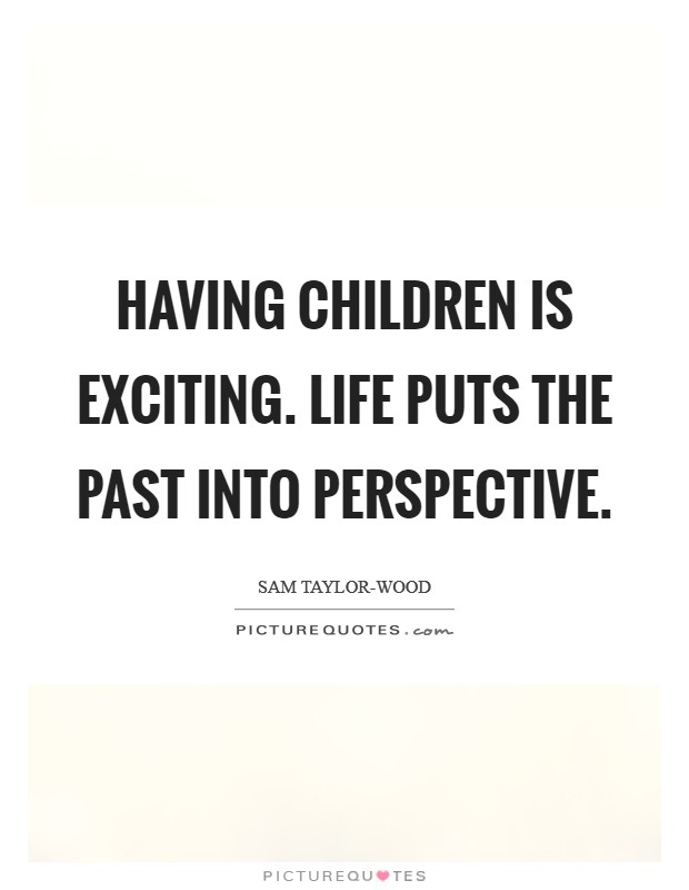 Having children is exciting. Life puts the past into perspective Picture Quote #1