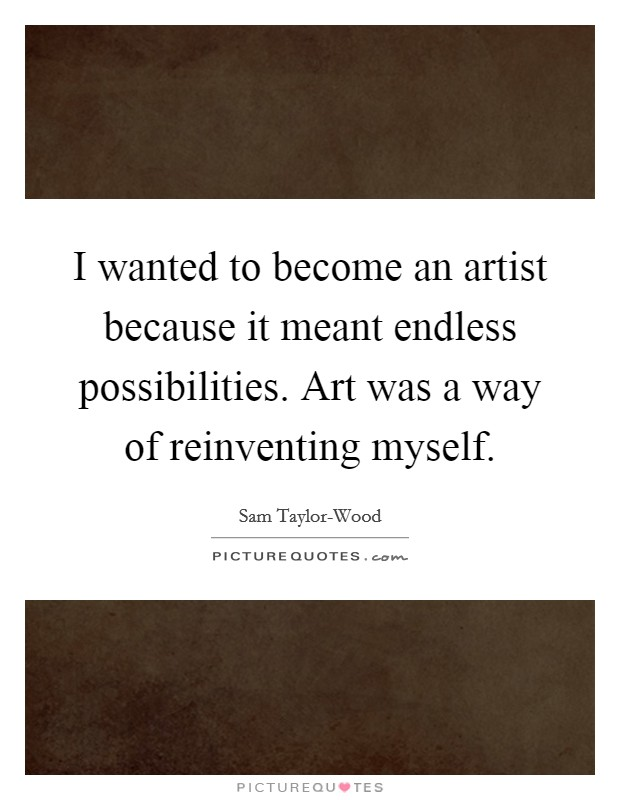I wanted to become an artist because it meant endless possibilities. Art was a way of reinventing myself Picture Quote #1