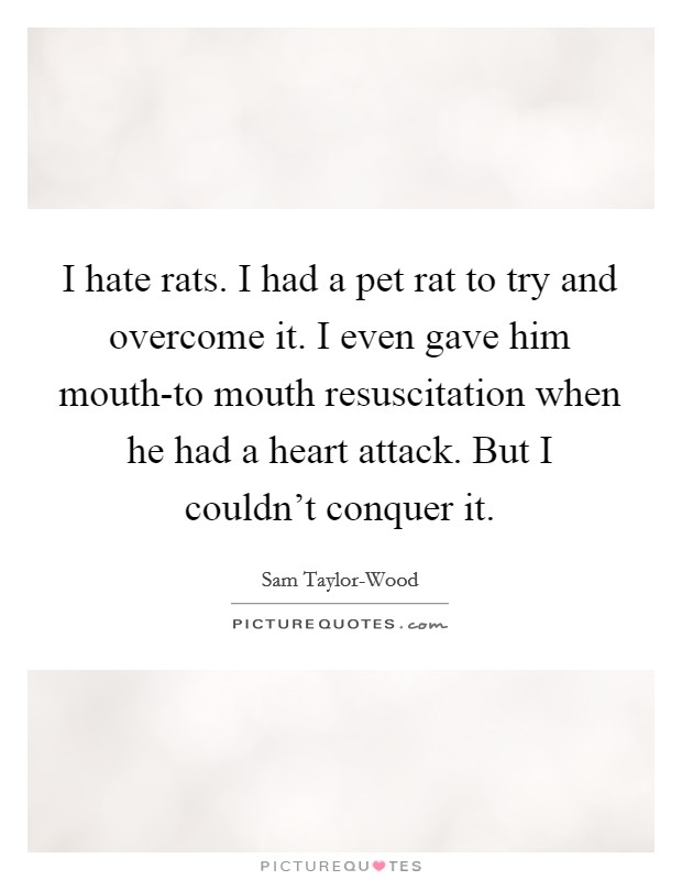 I hate rats. I had a pet rat to try and overcome it. I even gave him mouth-to mouth resuscitation when he had a heart attack. But I couldn't conquer it Picture Quote #1