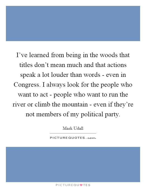 I've learned from being in the woods that titles don't mean much and that actions speak a lot louder than words - even in Congress. I always look for the people who want to act - people who want to run the river or climb the mountain - even if they're not members of my political party Picture Quote #1