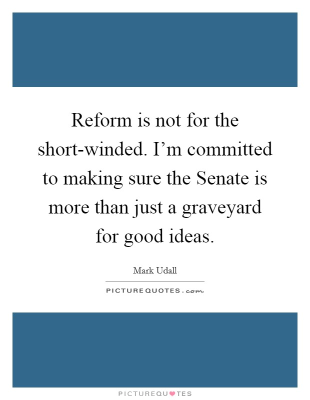 Reform is not for the short-winded. I'm committed to making sure the Senate is more than just a graveyard for good ideas Picture Quote #1