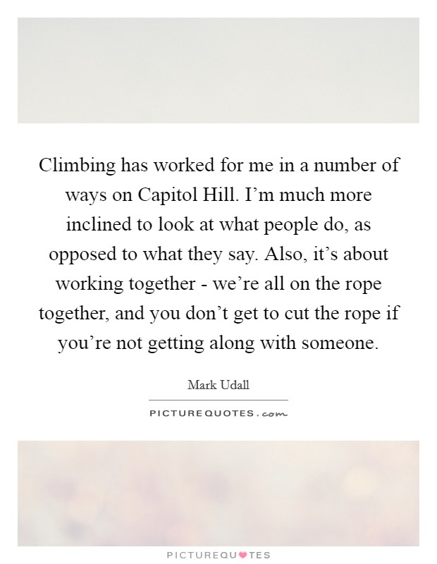 Climbing has worked for me in a number of ways on Capitol Hill. I'm much more inclined to look at what people do, as opposed to what they say. Also, it's about working together - we're all on the rope together, and you don't get to cut the rope if you're not getting along with someone Picture Quote #1