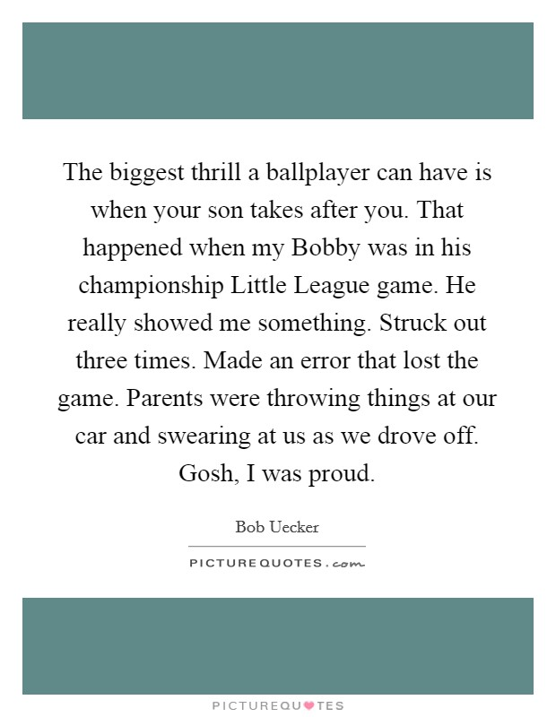 The biggest thrill a ballplayer can have is when your son takes after you. That happened when my Bobby was in his championship Little League game. He really showed me something. Struck out three times. Made an error that lost the game. Parents were throwing things at our car and swearing at us as we drove off. Gosh, I was proud Picture Quote #1