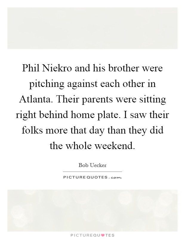 Phil Niekro and his brother were pitching against each other in Atlanta. Their parents were sitting right behind home plate. I saw their folks more that day than they did the whole weekend Picture Quote #1