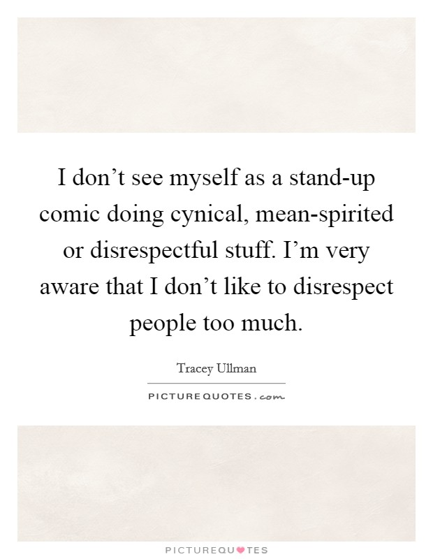 I don't see myself as a stand-up comic doing cynical, mean-spirited or disrespectful stuff. I'm very aware that I don't like to disrespect people too much Picture Quote #1