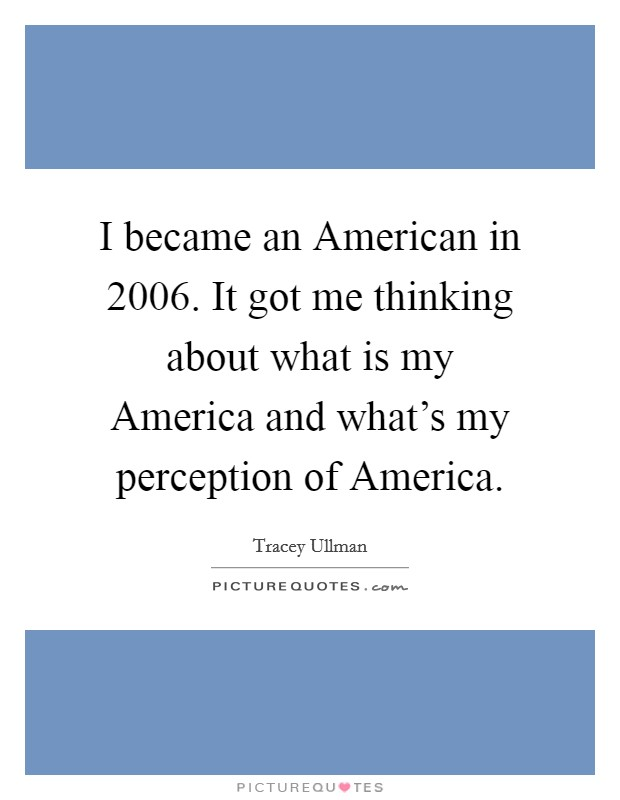 I became an American in 2006. It got me thinking about what is my America and what's my perception of America Picture Quote #1