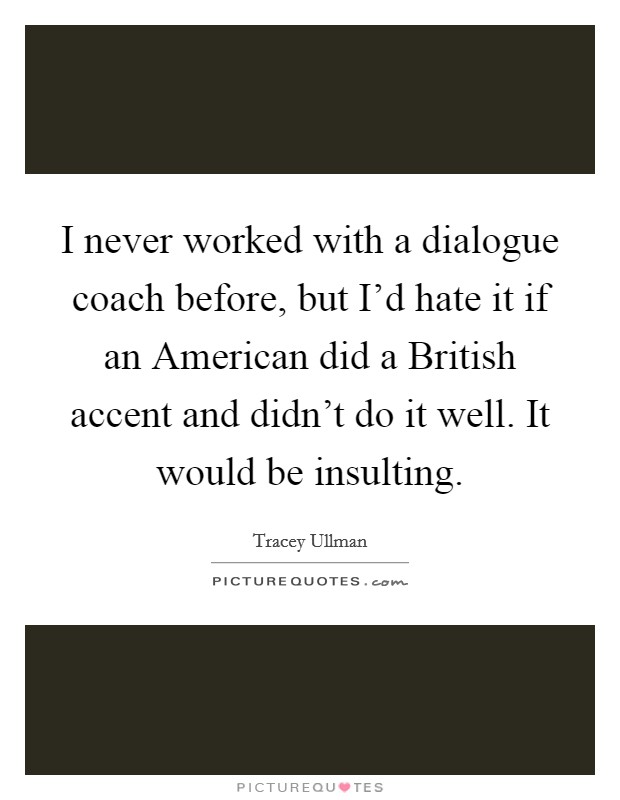 I never worked with a dialogue coach before, but I'd hate it if an American did a British accent and didn't do it well. It would be insulting Picture Quote #1