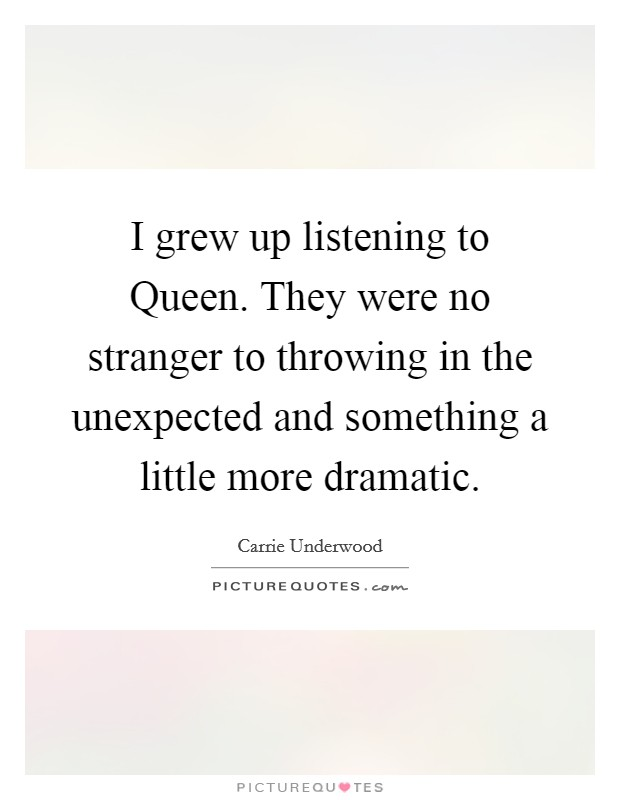 I grew up listening to Queen. They were no stranger to throwing in the unexpected and something a little more dramatic Picture Quote #1