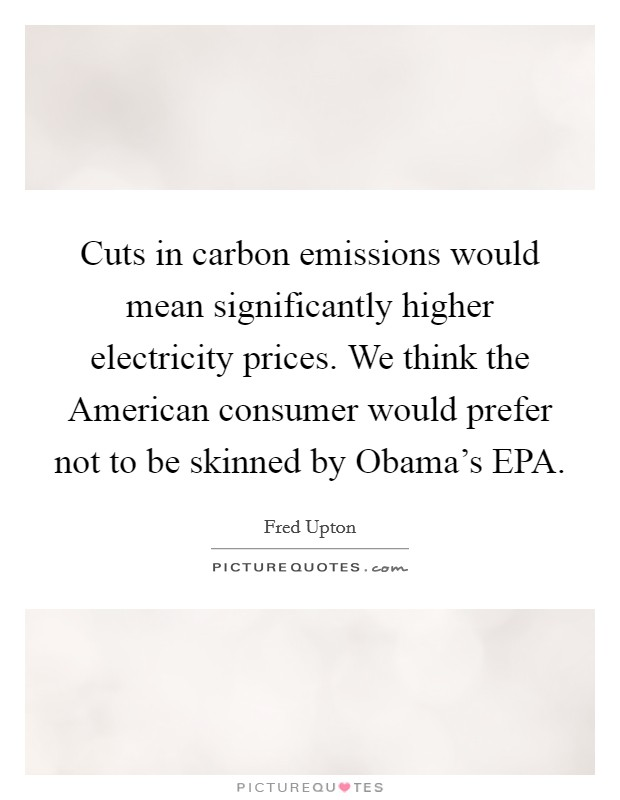 Cuts in carbon emissions would mean significantly higher electricity prices. We think the American consumer would prefer not to be skinned by Obama's EPA Picture Quote #1