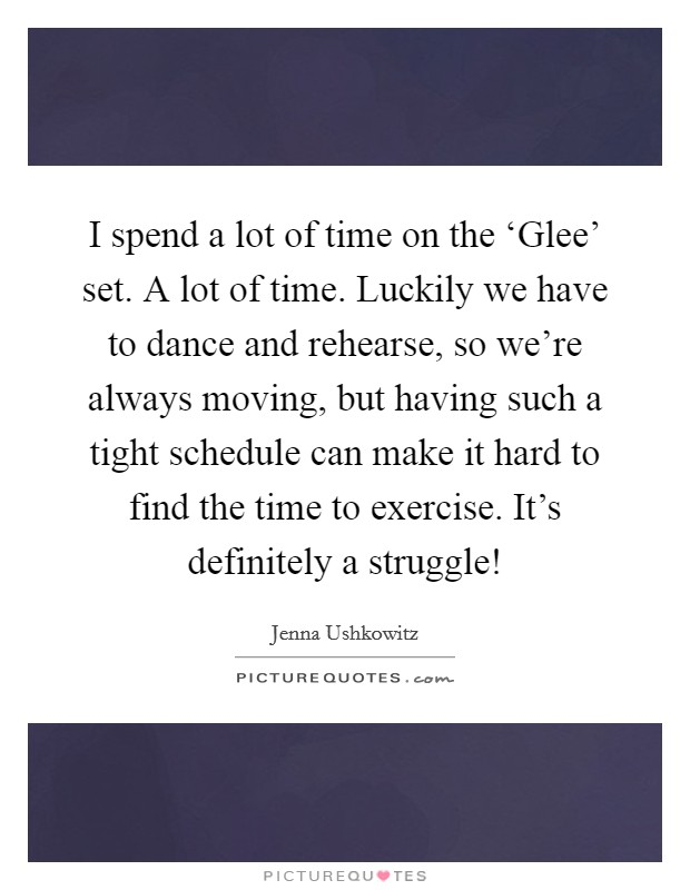 I spend a lot of time on the 'Glee' set. A lot of time. Luckily we have to dance and rehearse, so we're always moving, but having such a tight schedule can make it hard to find the time to exercise. It's definitely a struggle! Picture Quote #1