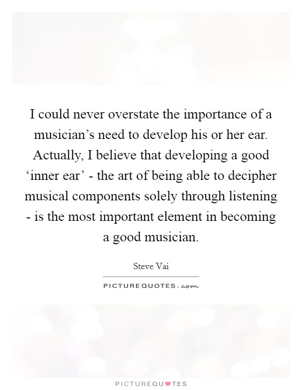 I could never overstate the importance of a musician's need to develop his or her ear. Actually, I believe that developing a good 'inner ear' - the art of being able to decipher musical components solely through listening - is the most important element in becoming a good musician Picture Quote #1
