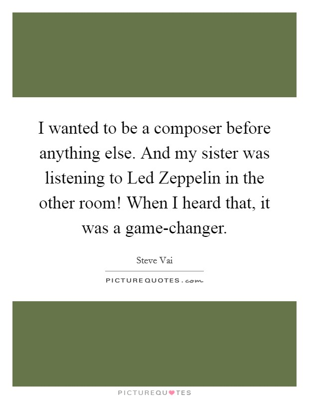 I wanted to be a composer before anything else. And my sister was listening to Led Zeppelin in the other room! When I heard that, it was a game-changer Picture Quote #1