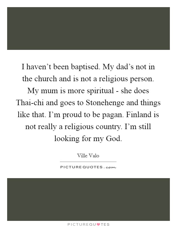 I haven't been baptised. My dad's not in the church and is not a religious person. My mum is more spiritual - she does Thai-chi and goes to Stonehenge and things like that. I'm proud to be pagan. Finland is not really a religious country. I'm still looking for my God Picture Quote #1
