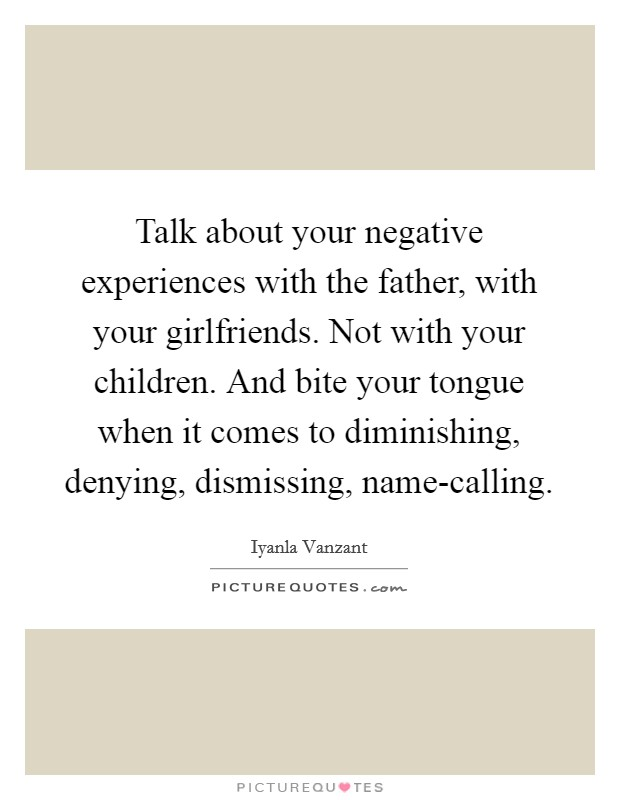 Talk about your negative experiences with the father, with your girlfriends. Not with your children. And bite your tongue when it comes to diminishing, denying, dismissing, name-calling Picture Quote #1