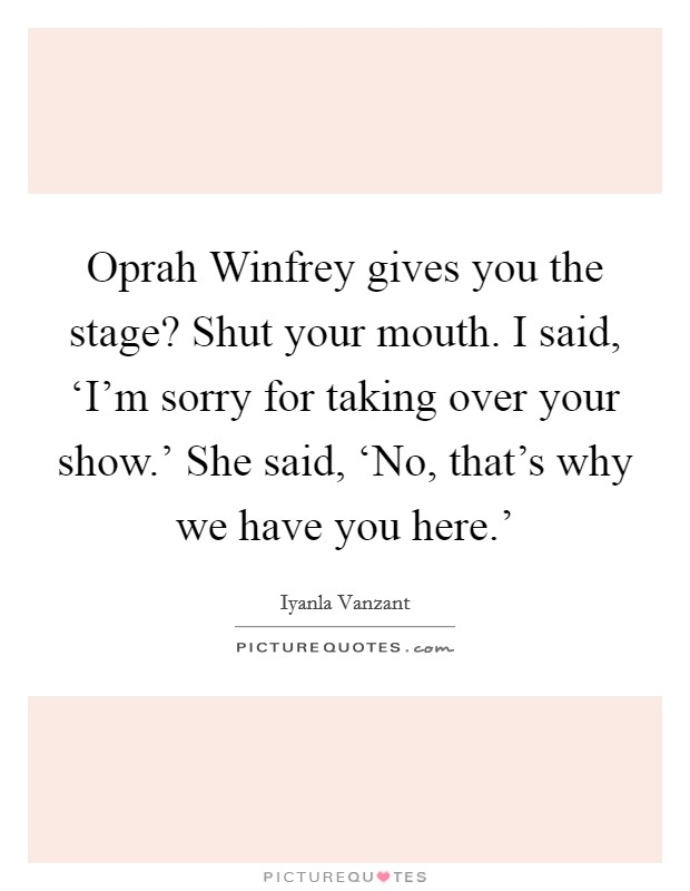 Oprah Winfrey gives you the stage? Shut your mouth. I said, 'I'm sorry for taking over your show.' She said, 'No, that's why we have you here.' Picture Quote #1