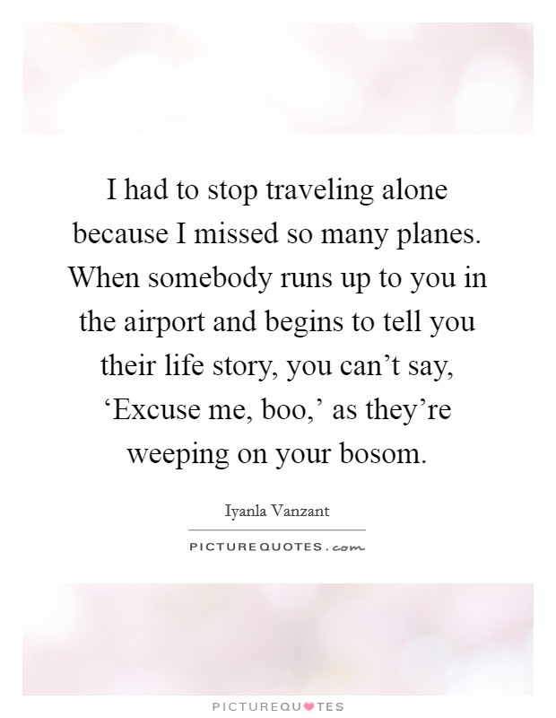 I had to stop traveling alone because I missed so many planes. When somebody runs up to you in the airport and begins to tell you their life story, you can't say, 'Excuse me, boo,' as they're weeping on your bosom Picture Quote #1