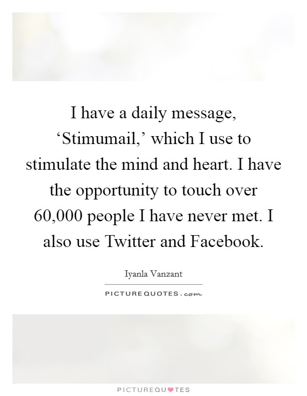 I have a daily message, 'Stimumail,' which I use to stimulate the mind and heart. I have the opportunity to touch over 60,000 people I have never met. I also use Twitter and Facebook Picture Quote #1