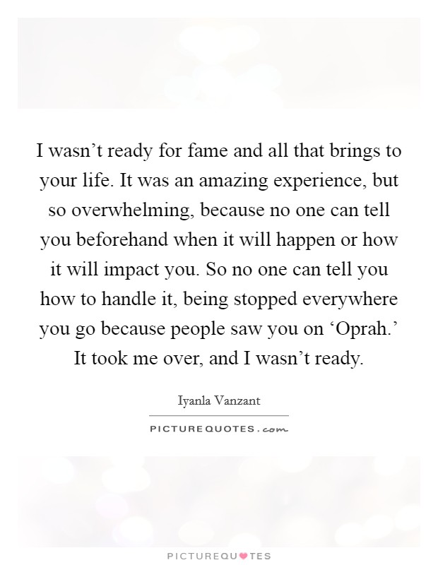 I wasn't ready for fame and all that brings to your life. It was an amazing experience, but so overwhelming, because no one can tell you beforehand when it will happen or how it will impact you. So no one can tell you how to handle it, being stopped everywhere you go because people saw you on 'Oprah.' It took me over, and I wasn't ready Picture Quote #1