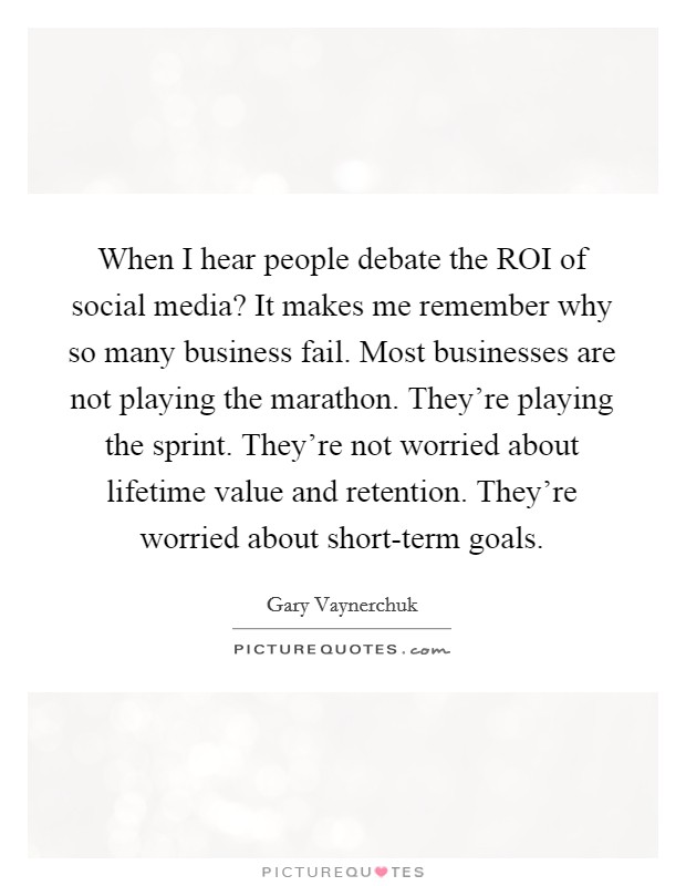 When I hear people debate the ROI of social media? It makes me remember why so many business fail. Most businesses are not playing the marathon. They're playing the sprint. They're not worried about lifetime value and retention. They're worried about short-term goals Picture Quote #1