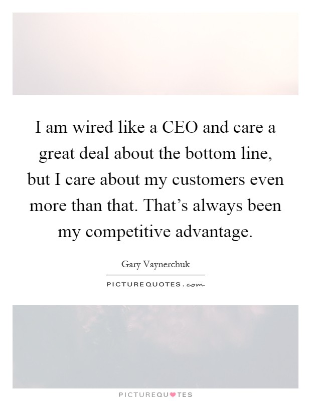 I am wired like a CEO and care a great deal about the bottom line, but I care about my customers even more than that. That's always been my competitive advantage Picture Quote #1