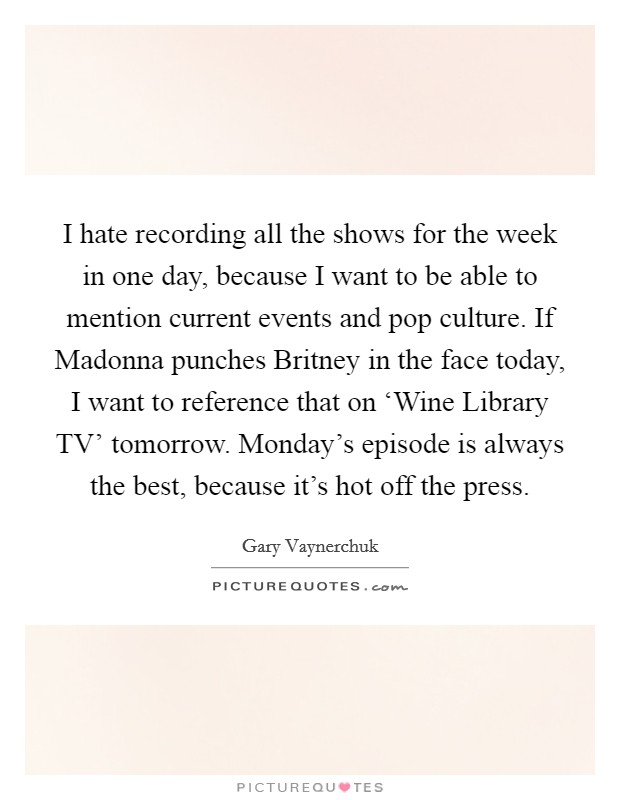 I hate recording all the shows for the week in one day, because I want to be able to mention current events and pop culture. If Madonna punches Britney in the face today, I want to reference that on 'Wine Library TV' tomorrow. Monday's episode is always the best, because it's hot off the press Picture Quote #1