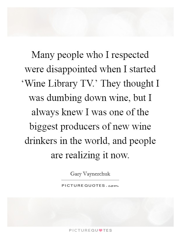 Many people who I respected were disappointed when I started 'Wine Library TV.' They thought I was dumbing down wine, but I always knew I was one of the biggest producers of new wine drinkers in the world, and people are realizing it now Picture Quote #1